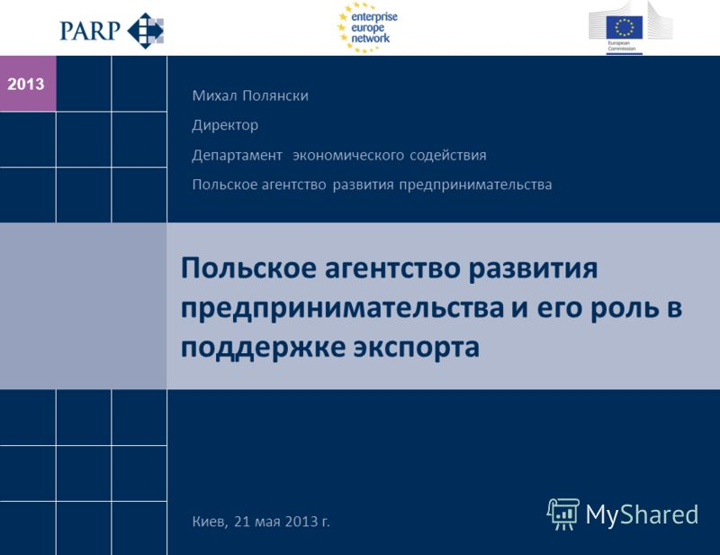 2013 Польское агентство развития предпринимательства и его роль в поддержке экспорта Киев, 21 мая 2013 г. Михал Полянски Директор Департамент экономического содействия Польское агентство развития предпринимательства