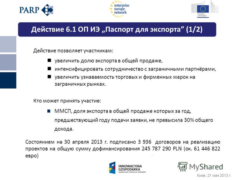 Киев, 21 мая 2013 г. Действие 6.1 OП ИЭ Паспорт для экспорта (1/2) Действие позволяет участникам: увеличить долю экспорта в общей продаже, интенсифицировать сотрудничество с заграничными партнёрами, увеличить узнаваемость торговых и фирменных марок н