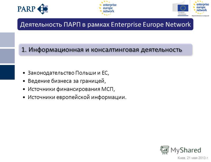 Киев, 21 мая 2013 г. 1. Информационная и консалтинговая деятельность Законодательство Польши и ЕС, Ведение бизнеса за границей, Источники финансирования МСП, Источники европейской информации. Деятельность ПАРП в рамках Enterprise Europe Network
