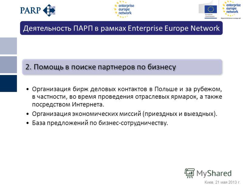 Киев, 21 мая 2013 г. 2. Помощь в поиске партнеров по бизнесу Организация бирж деловых контактов в Польше и за рубежом, в частности, во время проведения отраслевых ярмарок, а также посредством Интернета. Организация экономических миссий (приездных и в