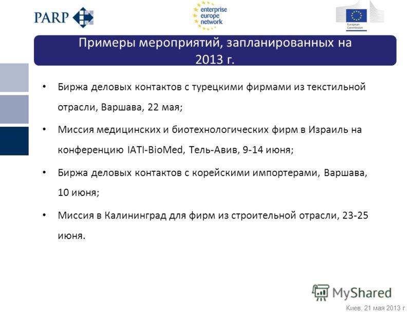 Киев, 21 мая 2013 г. Биржа деловых контактов с турецкими фирмами из текстильной отрасли, Варшава, 22 мая; Миссия медицинских и биотехнологических фирм в Израиль на конференцию IATI-BioMed, Тель-Авив, 9-14 июня; Биржа деловых контактов с корейскими им