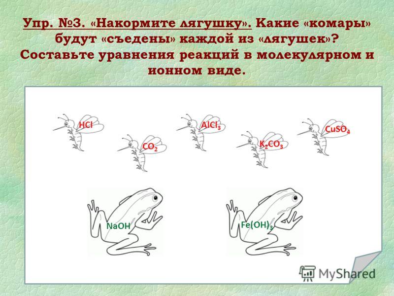 Упр. 3. «Накормите лягушку». Какие «комары» будут «съедены» каждой из «лягушек»? Составьте уравнения реакций в молекулярном и ионном виде. NaOH Fe(OH) 3 HCl CO 2 AlCl 3 CuSO 4 K 2 CO 3