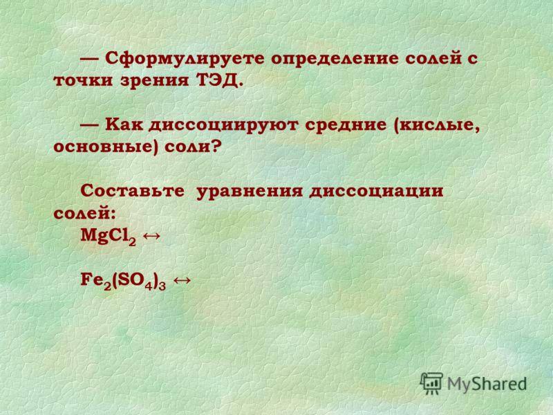 Сформулируете определение солей с точки зрения ТЭД. Как диссоциируют средние (кислые, основные) соли? Составьте уравнения диссоциации солей: MgCl 2 Fe 2 (SO 4 ) 3