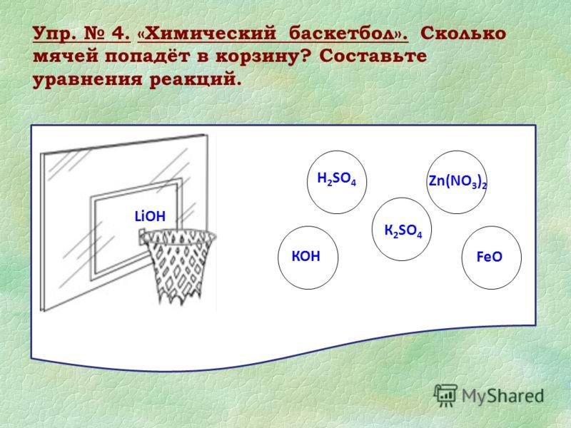 Упр. 4. «Химический баскетбол». Сколько мячей попадёт в корзину? Составьте уравнения реакций. LiОН КОН H 2 SO 4 К 2 SO 4 Zn(NO 3 ) 2 FeO