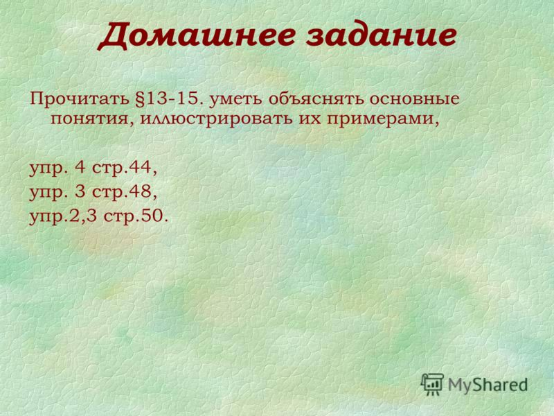 Домашнее задание Прочитать §13-15. уметь объяснять основные понятия, иллюстрировать их примерами, упр. 4 стр.44, упр. 3 стр.48, упр.2,3 стр.50.