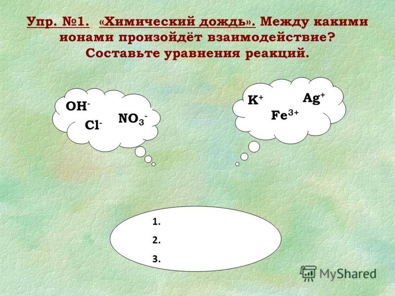 Упр. 1. «Химический дождь». Между какими ионами произойдёт взаимодействие? Составьте уравнения реакций. ОН - NO 3 - Cl - K+K+ Ag + Fe 3+ 1. 2. 3.