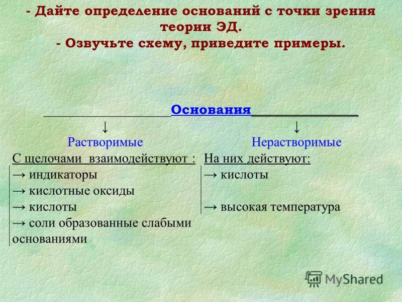 - Дайте определение оснований с точки зрения теории ЭД. - Озвучьте схему, приведите примеры. ___________________ Основания ________________ Растворимые Нерастворимые С щелочами взаимодействуют :На них действуют: индикаторы кислоты кислотные оксиды ки