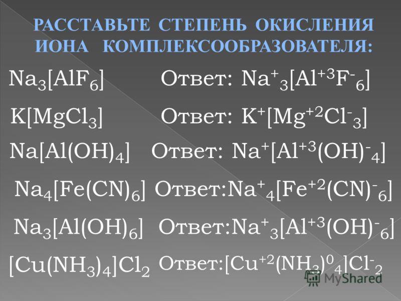 РАССТАВЬТЕ СТЕПЕНЬ ОКИСЛЕНИЯ ИОНА КОМПЛЕКСООБРАЗОВАТЕЛЯ: Na 3 [AlF 6 ]Ответ: Na + 3 [Al +3 F - 6 ] K[MgCl 3 ] Na[Al(OH) 4 ] Na 4 [Fe(CN) 6 ] Na 3 [Al(OH) 6 ] [Cu(NH 3 ) 4 ]Cl 2 Ответ: Na + [Al +3 (OH) - 4 ] Ответ: K + [Mg +2 Cl - 3 ] Ответ:Na + 4 [Fe