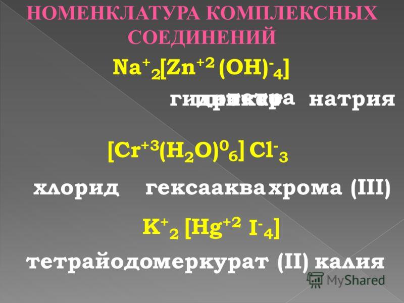 тетра гидроксоцинкат НОМЕНКЛАТУРА КОМПЛЕКСНЫХ СОЕДИНЕНИЙ Na + 24]4](OH) - [Zn +2 натрия [Cr +3 (H 2 O) 0 6]6] Cl - 3 хлоридаквагексаxрома (III) K+2K+2 [Hg +2 I-I- 4]4] тетрайодомеркурат (II)калия