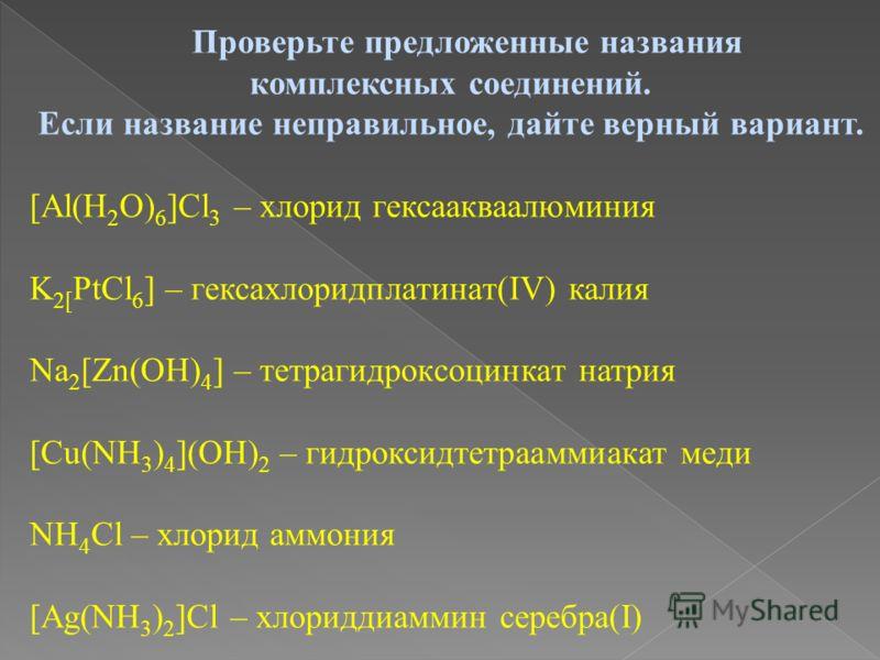 Проверьте предложенные названия комплексных соединений. Если название неправильное, дайте верный вариант. [Аl(Н 2 О) 6 ]Сl 3 – хлорид гексаакваалюминия K 2[ PtCl 6 ] – гексахлоридплатинат(IV) калия Na 2 [Zn(OH) 4 ] – тетрагидроксоцинкат натрия [Сu(NH
