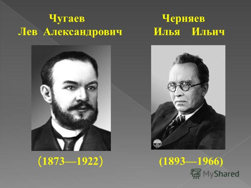 Чугаев Лев Александрович ( 18731922 ) Черняев Илья Ильич (18931966)