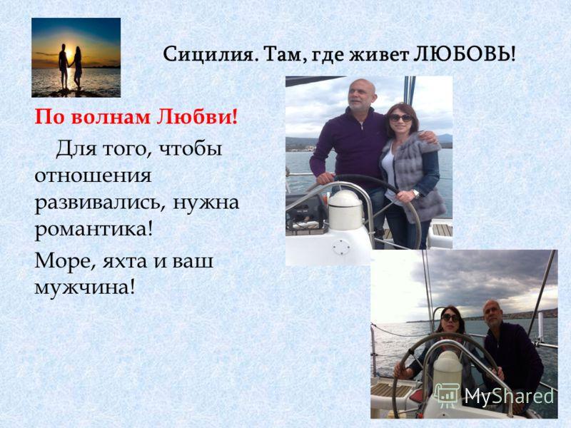 Сицилия. Там, где живет ЛЮБОВЬ! По волнам Любви! Для того, чтобы отношения развивались, нужна романтика! Море, яхта и ваш мужчина!