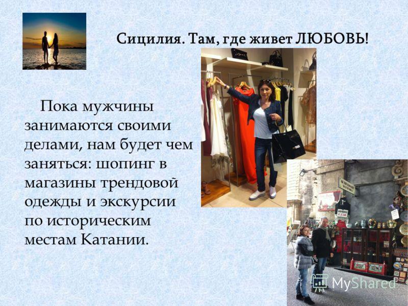 Сицилия. Там, где живет ЛЮБОВЬ! Пока мужчины занимаются своими делами, нам будет чем заняться: шопинг в магазины трендовой одежды и экскурсии по историческим местам Катании.
