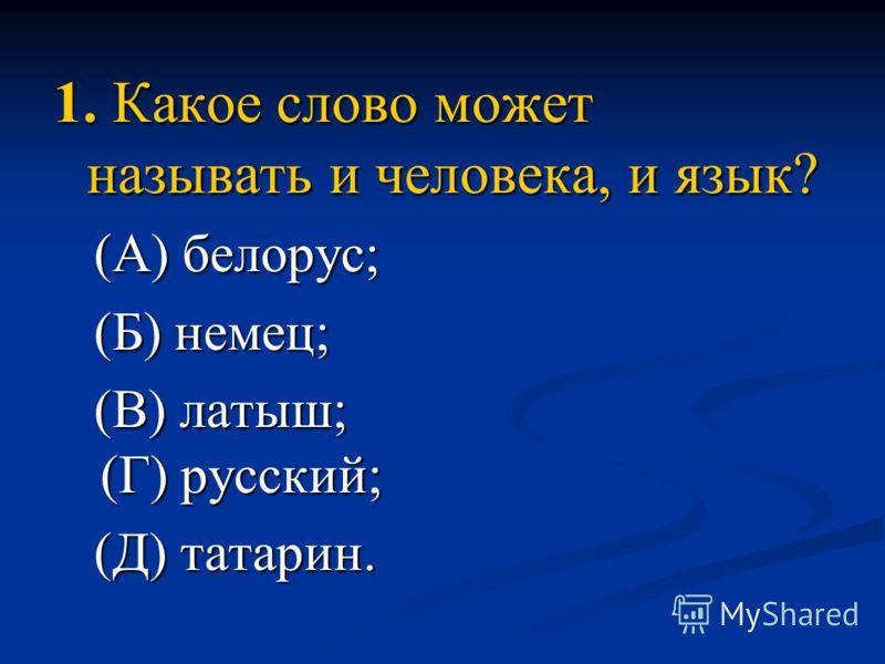 1. Какое слово может называть и человека, и язык? (А) белорус; (А) белорус; (Б) немец; (Б) немец; (В) латыш; (Г) русский; (В) латыш; (Г) русский; (Д) татарин. (Д) татарин.