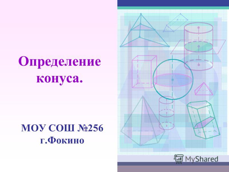 Определение конуса. МОУ СОШ 256 г.Фокино