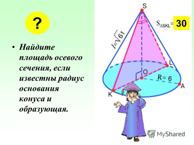 Найдите площадь осевого сечения, если известны радиус основания конуса и образующая. ? 30