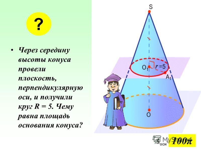 Через середину высоты конуса провели плоскость, перпендикулярную оси, и получили круг R = 5. Чему равна площадь основания конуса? ? 100π