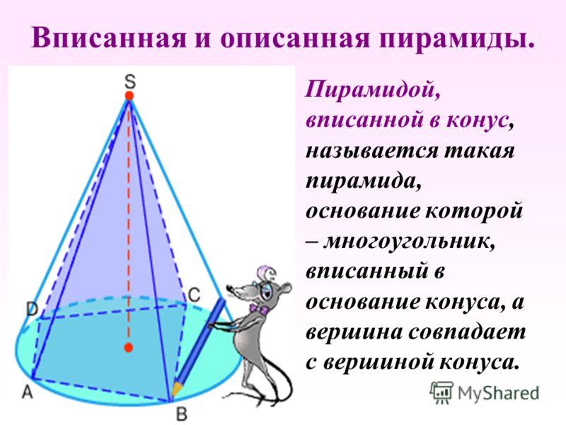 Вписанная и описанная пирамиды. П ирамидой, вписанной в конус, называется такая пирамида, основание которой – многоугольник, вписанный в основание конуса, а вершина совпадает с вершиной конуса.