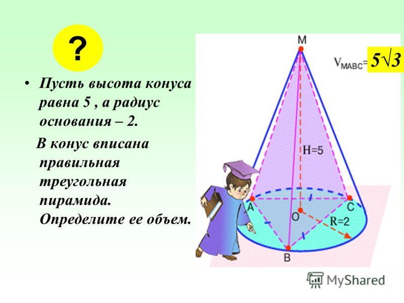 Пусть высота конуса равна 5, а радиус основания – 2. В конус вписана правильная треугольная пирамида. Определите ее объем. ? 5353
