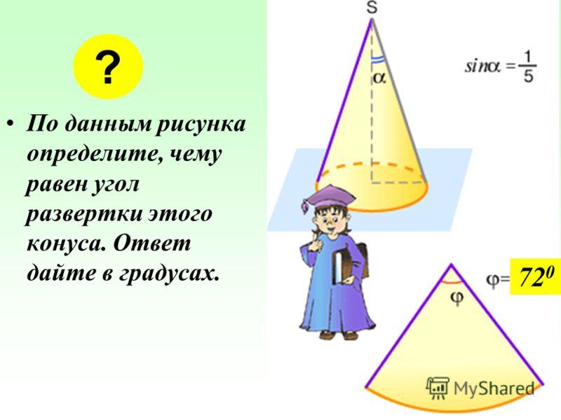 По данным рисунка определите, чему равен угол развертки этого конуса. Ответ дайте в градусах. ? 72 0