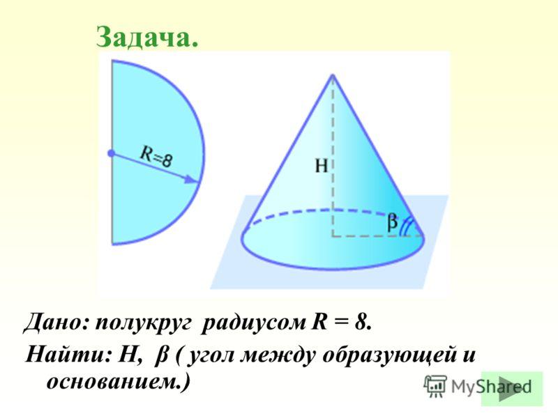 Дано: полукруг радиусом R = 8. Найти: Н, β ( угол между образующей и основанием.) Задача.