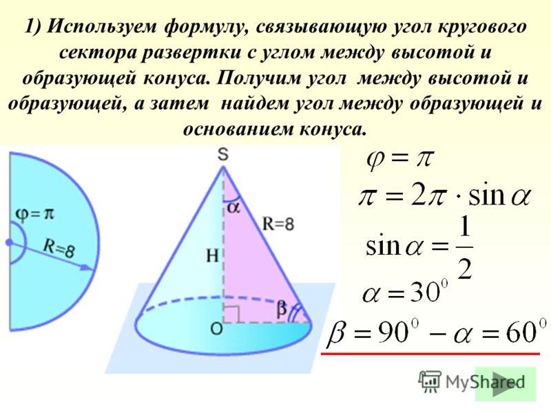 1) Используем формулу, связывающую угол кругового сектора развертки с углом между высотой и образующей конуса. Получим угол между высотой и образующей, а затем найдем угол между образующей и основанием конуса.