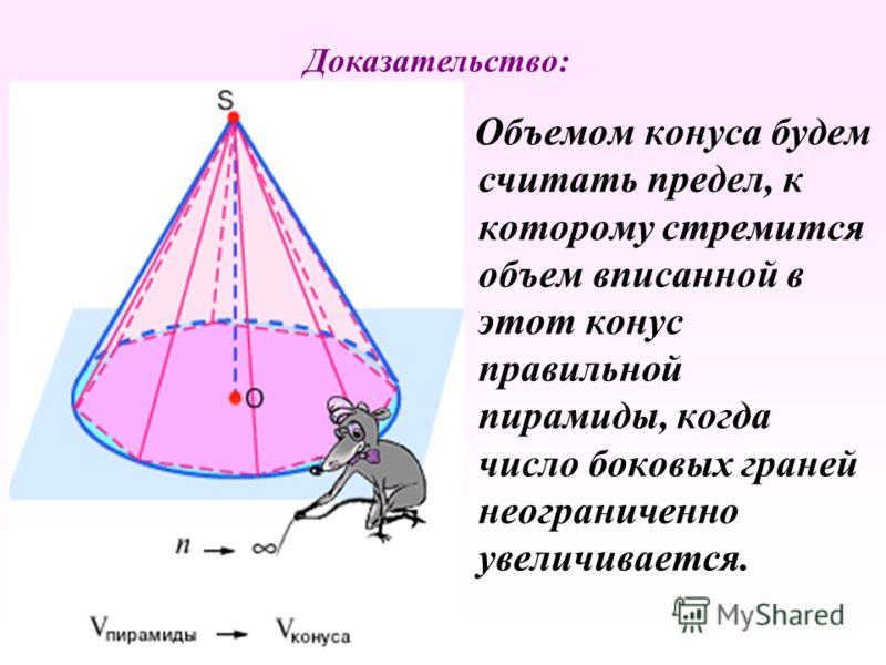 Объемом конуса будем считать предел, к которому стремится объем вписанной в этот конус правильной пирамиды, когда число боковых граней неограниченно увеличивается. Доказательство: