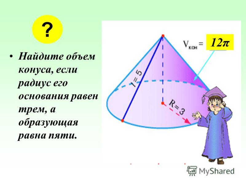 Найдите объем конуса, если радиус его основания равен трем, а образующая равна пяти. ? 12π12π