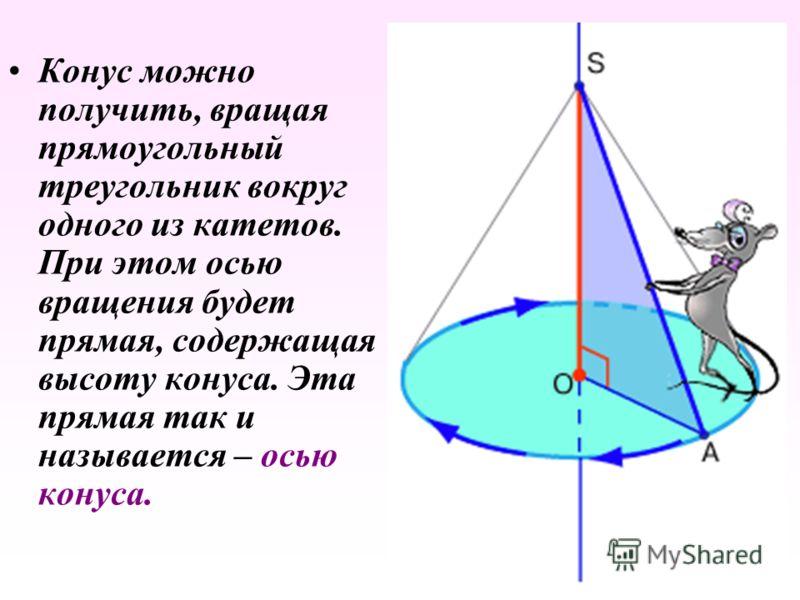 Конус можно получить, вращая прямоугольный треугольник вокруг одного из катетов. При этом осью вращения будет прямая, содержащая высоту конуса. Эта прямая так и называется – осью конуса.