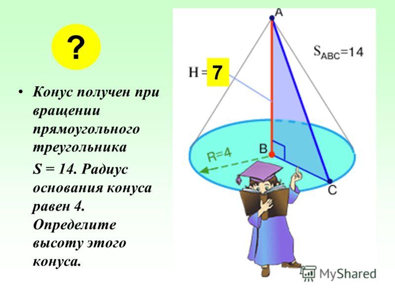 Конус получен при вращении прямоугольного треугольника S = 14. Радиус основания конуса равен 4. Определите высоту этого конуса. ? 7