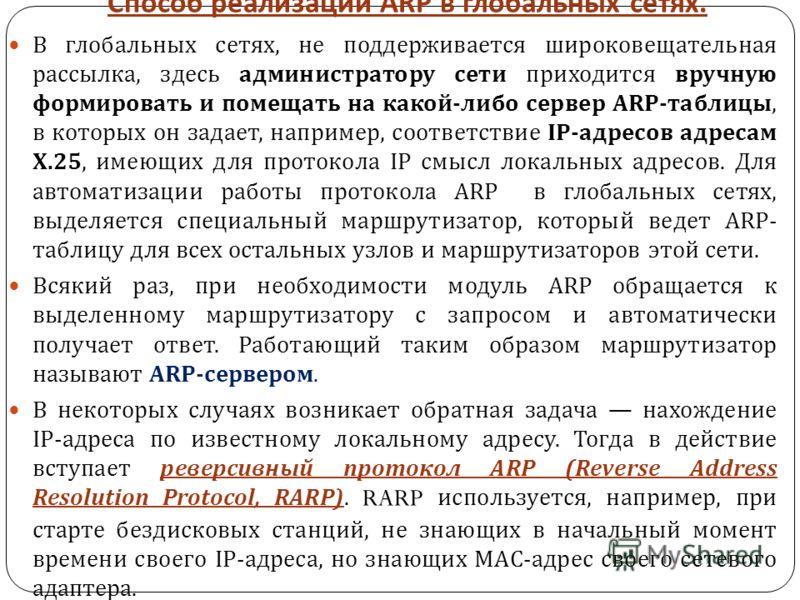 Способ реализации ARP в глобальных сетях. В глобальных сетях, не поддерживается широковещательная рассылка, здесь администратору сети приходится вручную формировать и помещать на какой - либо сервер ARP- таблицы, в которых он задает, например, соотве
