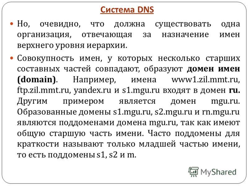Система DNS Но, очевидно, что должна существовать одна организация, отвечающая за назначение имен верхнего уровня иерархии. Совокупность имен, у которых несколько старших составных частей совпадают, образуют домен имен (domain). Например, имена www1.