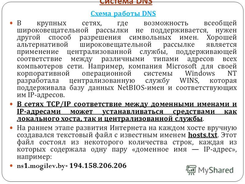 Система DNS Схема работы DNS В крупных сетях, где возможность всеобщей широковещательной рассылки не поддерживается, нужен другой способ разрешения символьных имен. Хорошей альтернативой широковещательной рассылке является применение централизованной