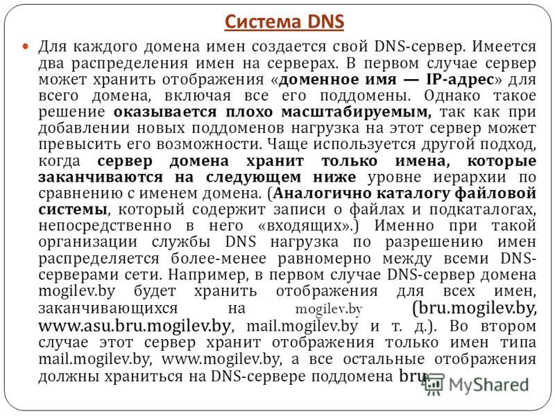 Система DNS Для каждого домена имен создается свой DNS- сервер. Имеется два распределения имен на серверах. В первом случае сервер может хранить отображения « доменное имя IP- адрес » для всего домена, включая все его поддомены. Однако такое решение