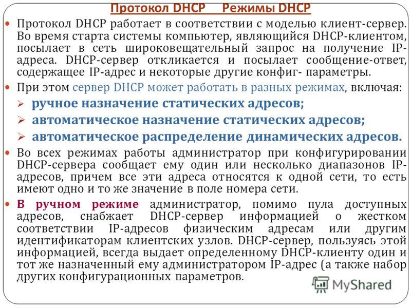 Протокол DHCP Режимы DHCP Протокол DHCP работает в соответствии с моделью клиент - сервер. Во время старта системы компьютер, являющийся DHCP- клиентом, посылает в сеть широковещательный запрос на получение IP- адреса. DHCP- сервер откликается и посы