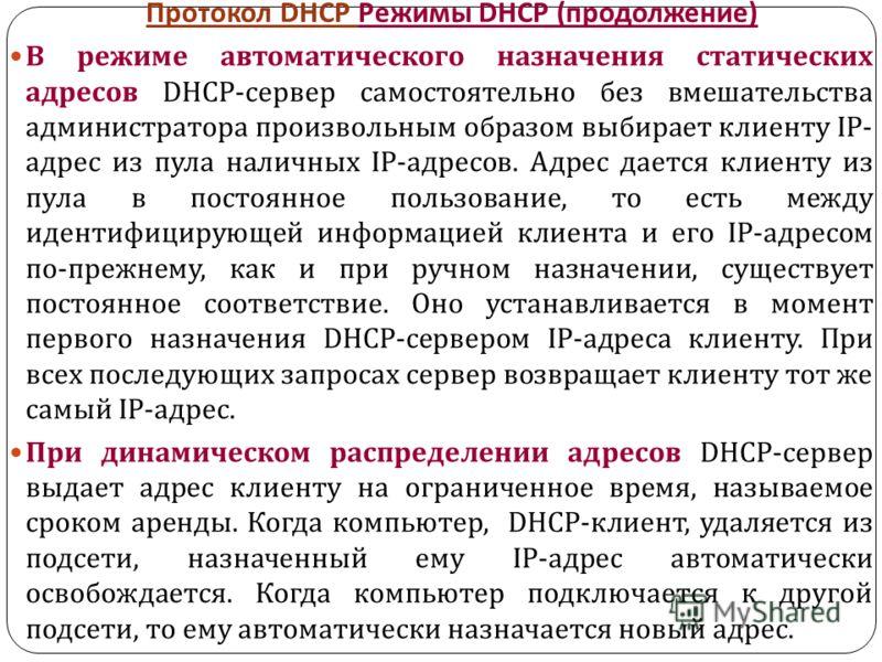 Протокол DHCP Режимы DHCP ( продолжение ) В режиме автоматического назначения статических адресов DHCP- сервер самостоятельно без вмешательства администратора произвольным образом выбирает клиенту IP- адрес из пула наличных IP- адресов. Адрес дается