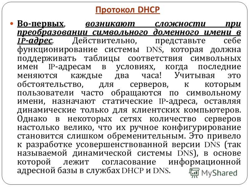 Протокол DHCP Во - первых, возникают сложности при преобразовании символьного доменного имени в IP- адрес. Действительно, представьте себе функционирование системы DNS, которая должна поддерживать таблицы соответствия символьных имен IP- адресам в ус