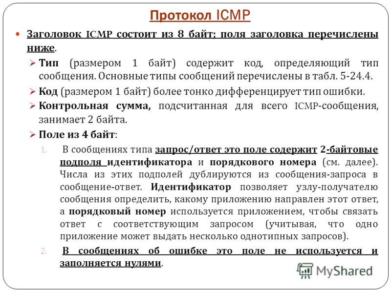 Протокол ICMP Заголовок ICMP состоит из 8 байт ; поля заголовка перечислены ниже. Тип ( размером 1 байт ) содержит код, определяющий тип сообщения. Основные типы сообщений перечислены в табл. 5-24.4. Код ( размером 1 байт ) более тонко дифференцирует