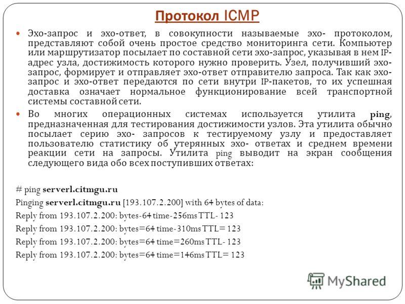 Протокол ICMP Эхо - запрос и эхо - ответ, в совокупности называемые эхо - протоколом, представляют собой очень простое средство мониторинга сети. Компьютер или маршрутизатор посылает по составной сети эхо - запрос, указывая в нем IP- адрес узла, дост