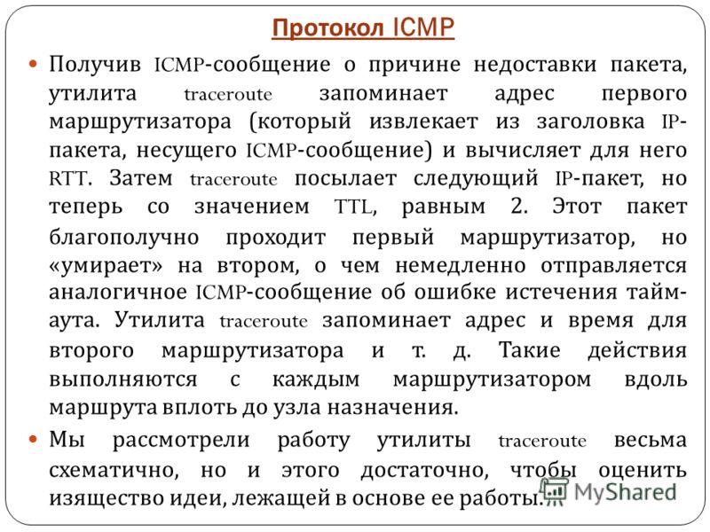 Протокол ICMP Получив ICMP- сообщение о причине недоставки пакета, утилита traceroute запоминает адрес первого маршрутизатора ( который извлекает из заголовка IP- пакета, несущего ICMP- сообщение ) и вычисляет для него RTT. Затем traceroute посылает