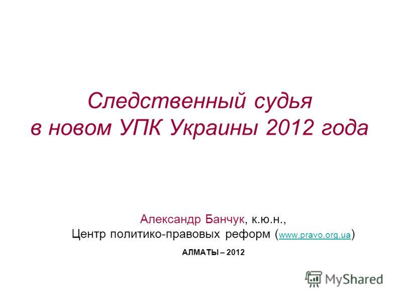 Следственный судья в новом УПК Украины 2012 года Александр Банчук, к.ю.н., Центр политико-правовых реформ ( www.pravo.org.ua ) www.pravo.org.ua АЛМАТЫ – 2012