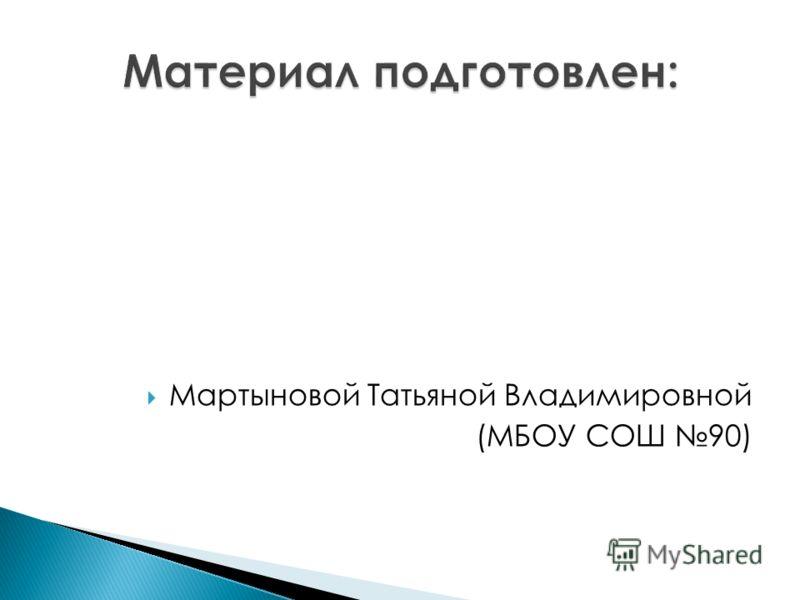 Мартыновой Татьяной Владимировной (МБОУ СОШ 90)
