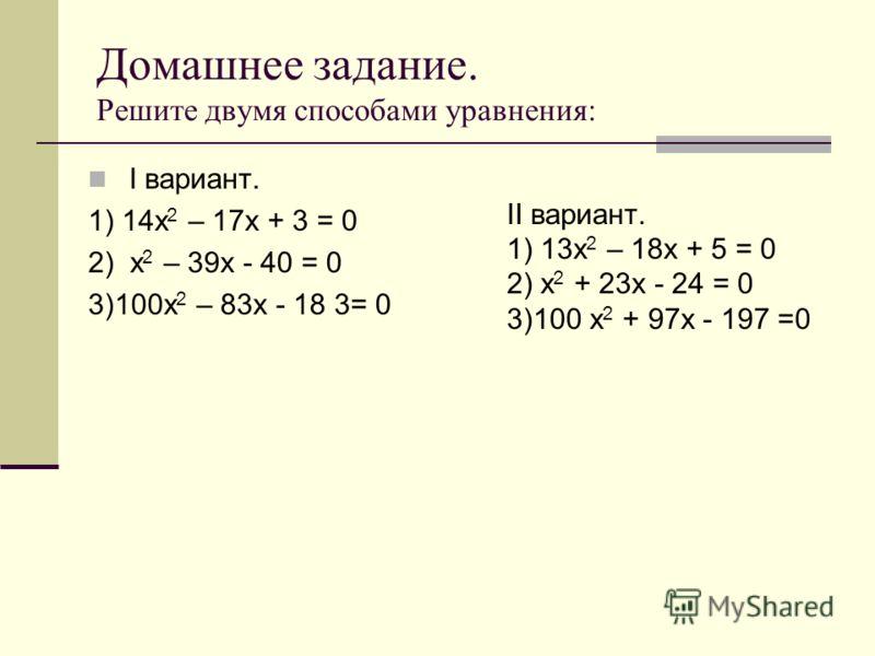 Домашнее задание. Решите двумя способами уравнения: I вариант. 1) 14х 2 – 17х + 3 = 0 2) х 2 – 39х - 40 = 0 3)100х 2 – 83х - 18 3= 0 II вариант. 1) 13х 2 – 18х + 5 = 0 2) х 2 + 23х - 24 = 0 3)100 х 2 + 97х - 197 =0