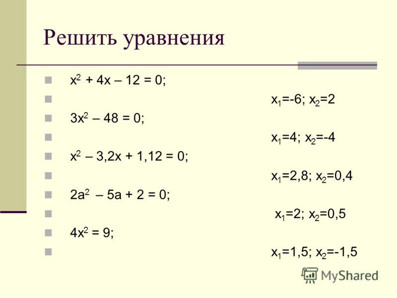 Решить уравнения x 2 + 4x – 12 = 0; х 1 =-6; х 2 =2 3x 2 – 48 = 0; х 1 =4; х 2 =-4 x 2 – 3,2x + 1,12 = 0; х 1 =2,8; х 2 =0,4 2a 2 – 5a + 2 = 0; х 1 =2; х 2 =0,5 4x 2 = 9; х 1 =1,5; х 2 =-1,5