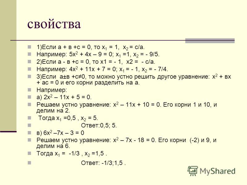 свойства 1)Если a + в +с = 0, то х 1 = 1, х 2 = с/а. Например: 5х 2 + 4х – 9 = 0; х 1 =1, х 2 = - 9/5. 2)Если а - в +с = 0, то х1 = - 1, х2 = - с/а. Например: 4х 2 + 11х + 7 = 0; х 1 = - 1, х 2 = - 7/4. 3)Если а±в +с0, то можно устно решить другое ур