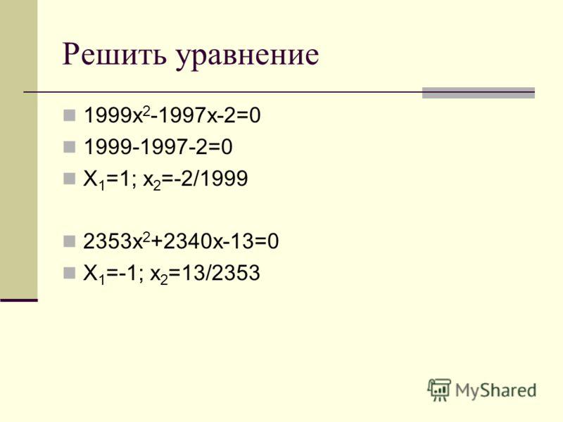 Решить уравнение 1999х 2 -1997х-2=0 1999-1997-2=0 Х 1 =1; х 2 =-2/1999 2353х 2 +2340х-13=0 Х 1 =-1; х 2 =13/2353