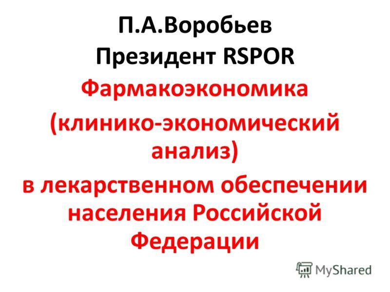 П.А.Воробьев Президент RSPOR Фармакоэкономика (клинико-экономический анализ) в лекарственном обеспечении населения Российской Федерации
