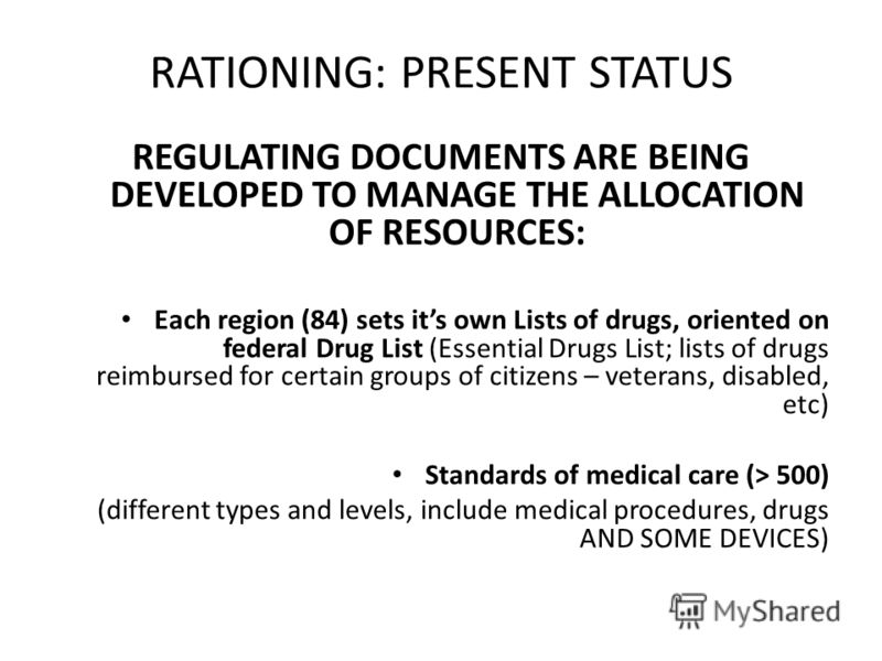 RATIONING: PRESENT STATUS REGULATING DOCUMENTS ARE BEING DEVELOPED TO MANAGE THE ALLOCATION OF RESOURCES: Each region (84) sets its own Lists of drugs, oriented on federal Drug List (Essential Drugs List; lists of drugs reimbursed for certain groups