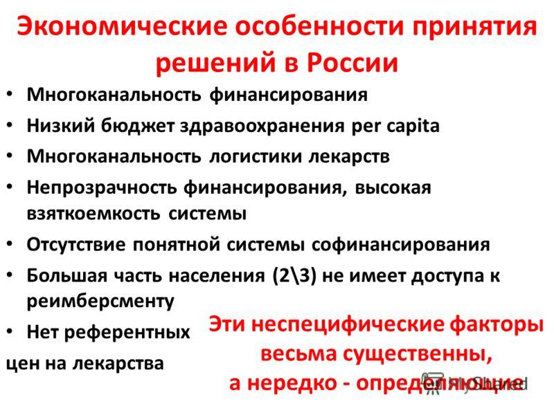 Экономические особенности принятия решений в России Многоканальность финансирования Низкий бюджет здравоохранения per capita Многоканальность логистики лекарств Непрозрачность финансирования, высокая взяткоемкость системы Отсутствие понятной системы
