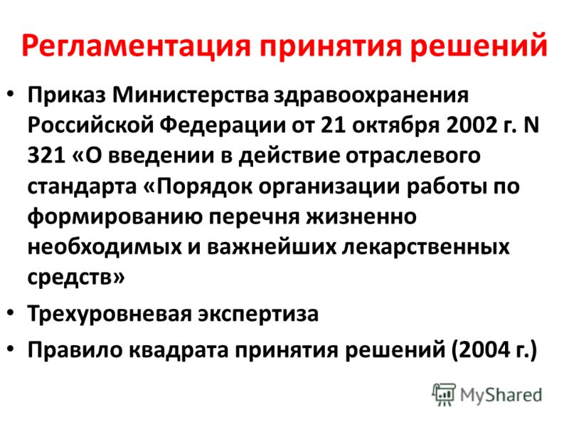 Регламентация принятия решений Приказ Министерства здравоохранения Российской Федерации от 21 октября 2002 г. N 321 «О введении в действие отраслевого стандарта «Порядок организации работы по формированию перечня жизненно необходимых и важнейших лека